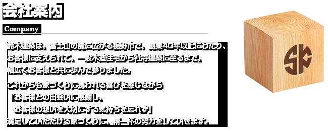 会社案内(Company)鈴木建築は、富士山の麓に広がる裾野市で、創業から40年以上にわたり、お客様に支えられて、一般木造建築から社寺建築に至るまで、幅広くお客様と共に歩んで参りました。これからも家づくりに携われる喜びを感じながら『お客様との出会いに感謝し、お客様の想いを大切にする気持ちを忘れず』満足していただける家づくりに、精一杯の努力をしていきます。